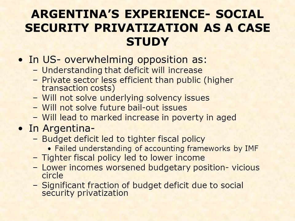 ARGENTINA'S EXPERIENCE- SOCIAL SECURITY PRIVATIZATION AS A CASE STUDY In US- overwhelming opposition as: –Understanding that deficit will increase –Private sector less efficient than public (higher transaction costs) –Will not solve underlying solvency issues –Will not solve future bail-out issues –Will lead to marked increase in poverty in aged In Argentina- –Budget deficit led to tighter fiscal policy Failed understanding of accounting frameworks by IMF –Tighter fiscal policy led to lower income –Lower incomes worsened budgetary position- vicious circle –Significant fraction of budget deficit due to social security privatization