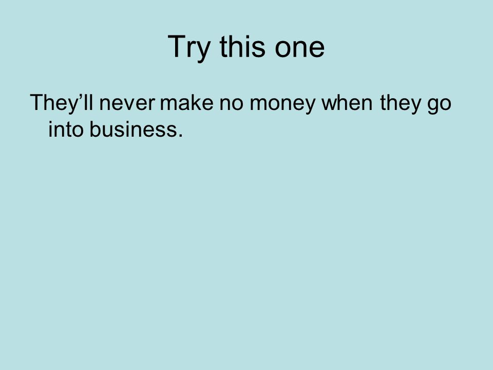 Try this one They'll never make no money when they go into business.