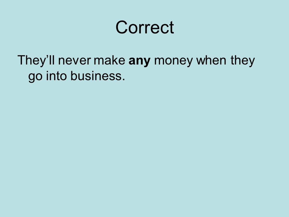 Correct They'll never make any money when they go into business.