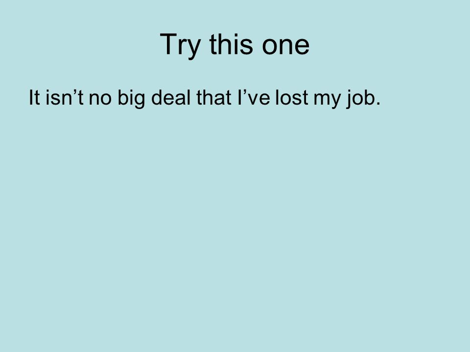 Try this one It isn't no big deal that I've lost my job.