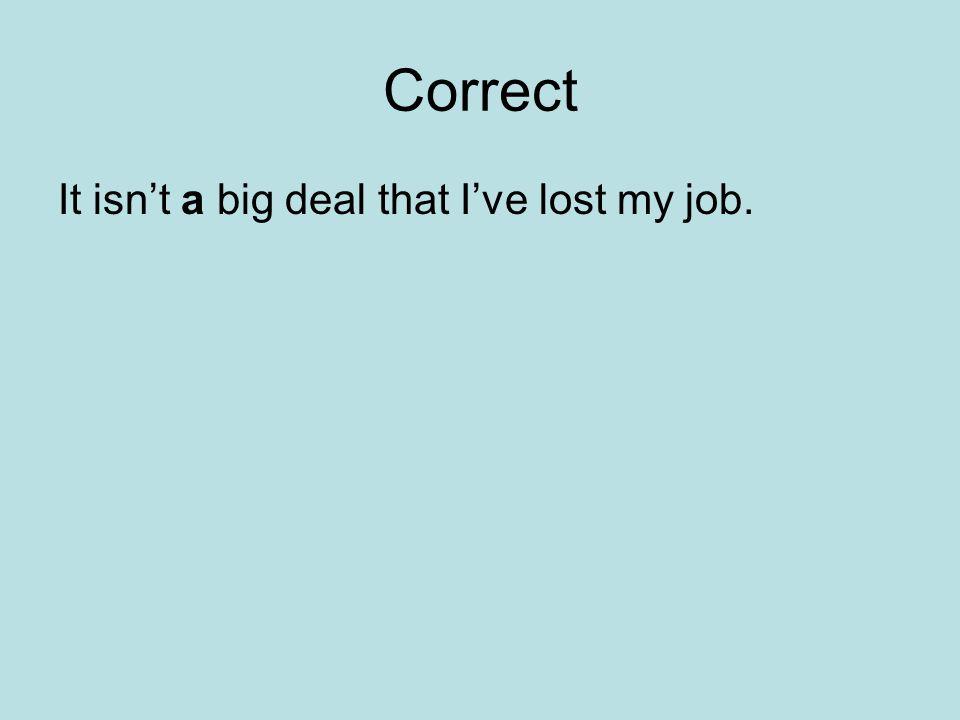 Correct It isn't a big deal that I've lost my job.