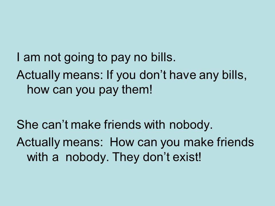 I am not going to pay no bills. Actually means: If you don't have any bills, how can you pay them.