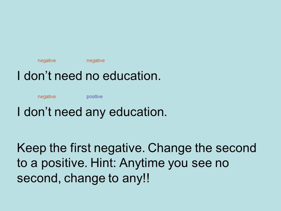 negative negative I don't need no education.negative positive I don't need any education.