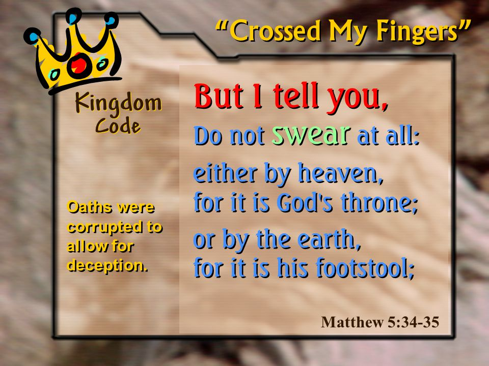 But I tell you, Do not swear at all: either by heaven, for it is God s throne; or by the earth, for it is his footstool; But I tell you, Do not swear at all: either by heaven, for it is God s throne; or by the earth, for it is his footstool; Kingdom Code Matthew 5:34-35 Crossed My Fingers Oaths were corrupted to allow for deception.
