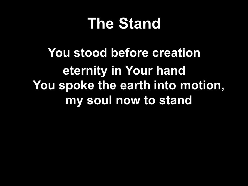 The Stand You stood before creation eternity in Your hand You spoke the earth into motion, my soul now to stand