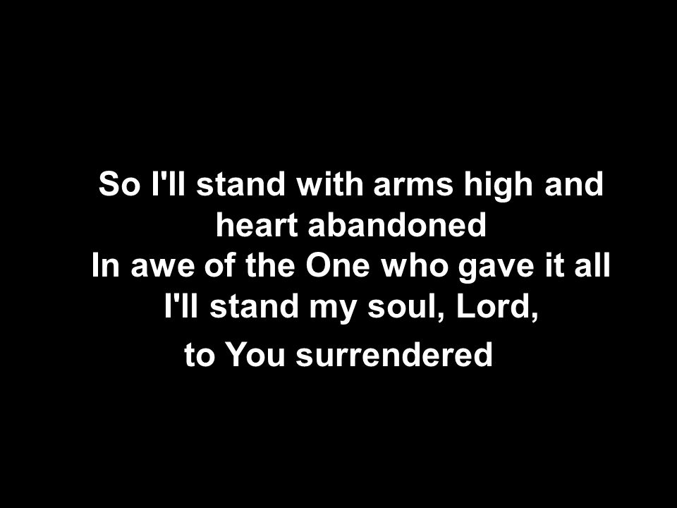 So I ll stand with arms high and heart abandoned In awe of the One who gave it all I ll stand my soul, Lord, to You surrendered