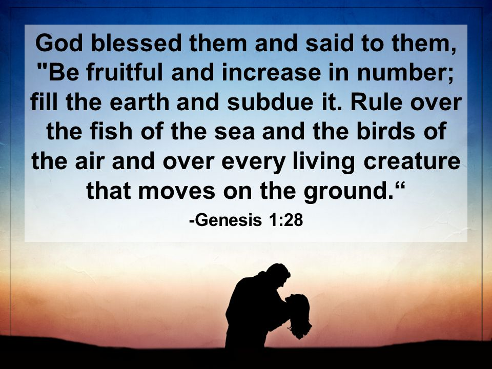 God blessed them and said to them, Be fruitful and increase in number; fill the earth and subdue it.