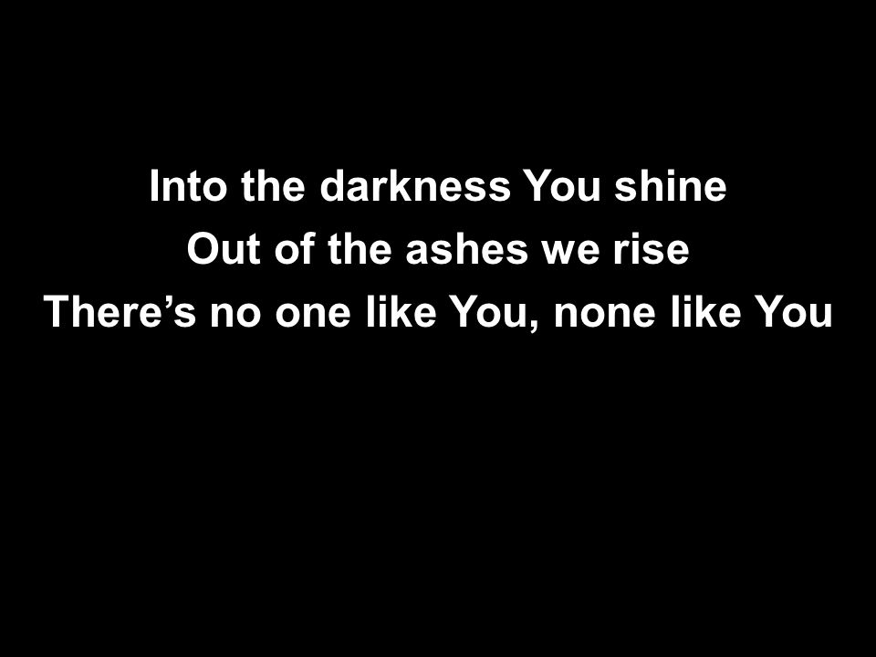 Into the darkness You shine Out of the ashes we rise There's no one like You, none like You