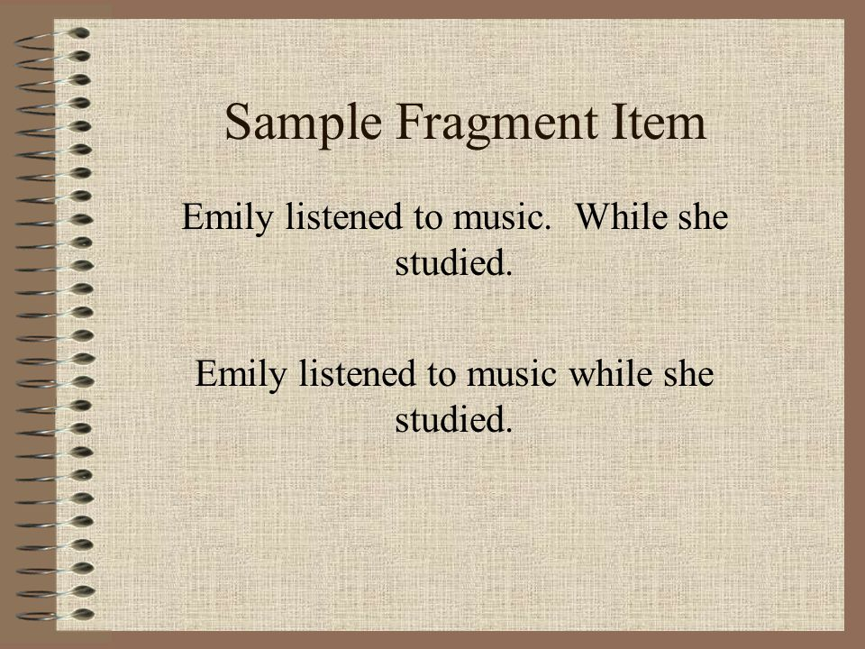 Sample Fragment Item Emily listened to music. While she studied. Emily listened to music while she studied.