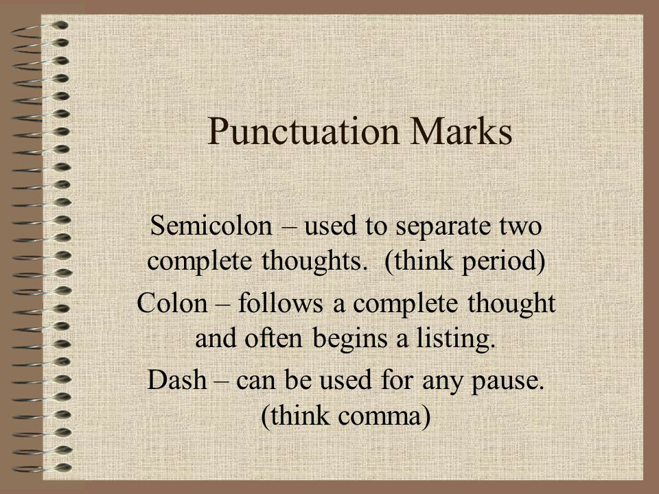 Semicolon – used to separate two complete thoughts. (think period) Colon – follows a complete thought and often begins a listing. Dash – can be used f