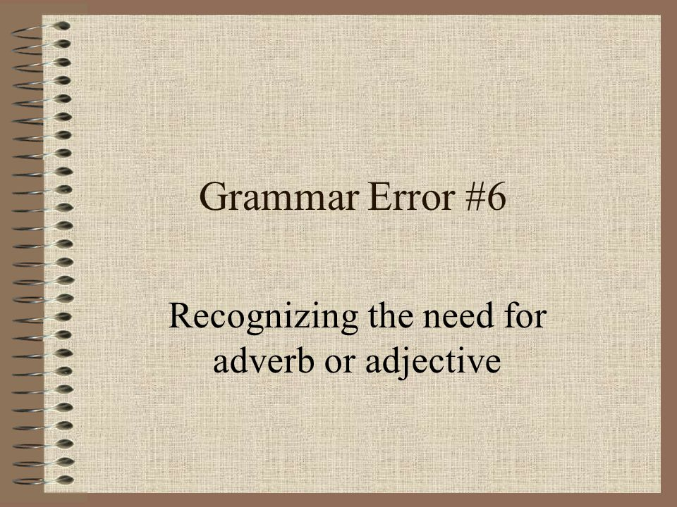 Grammar Error #6 Recognizing the need for adverb or adjective