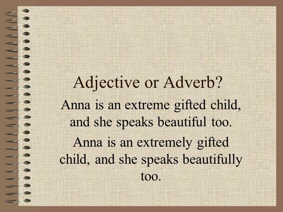 Adjective or Adverb? Anna is an extreme gifted child, and she speaks beautiful too. Anna is an extremely gifted child, and she speaks beautifully too.