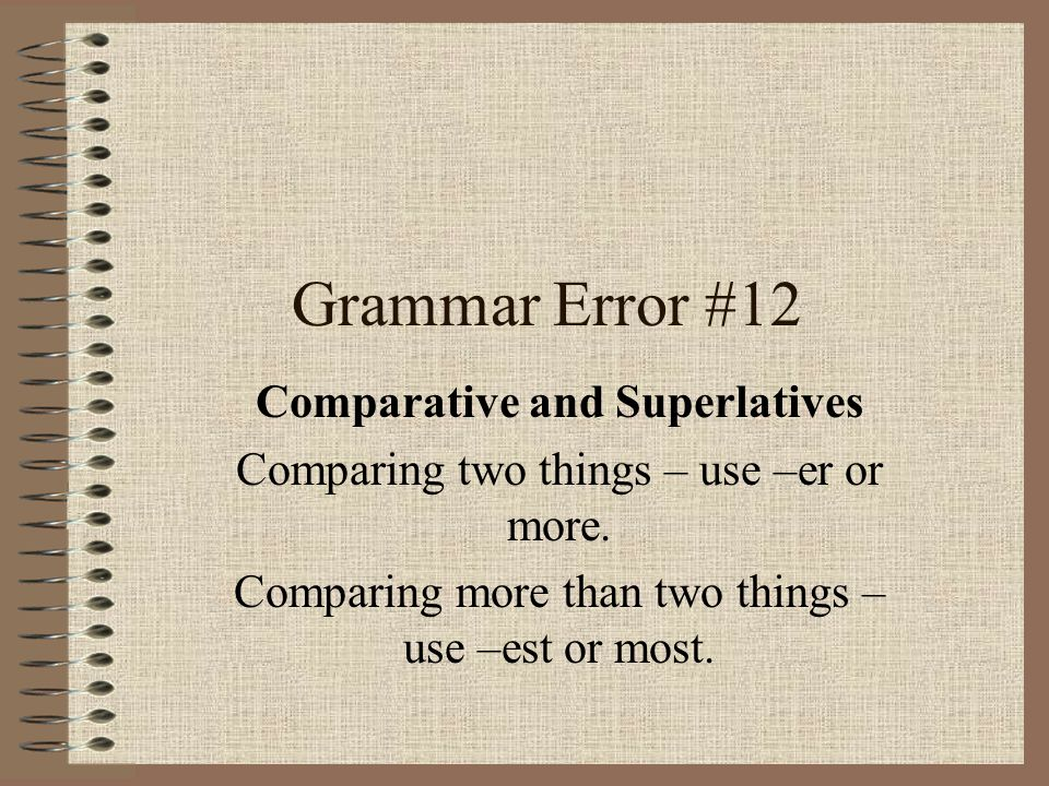 Grammar Error #12 Comparative and Superlatives Comparing two things – use –er or more.