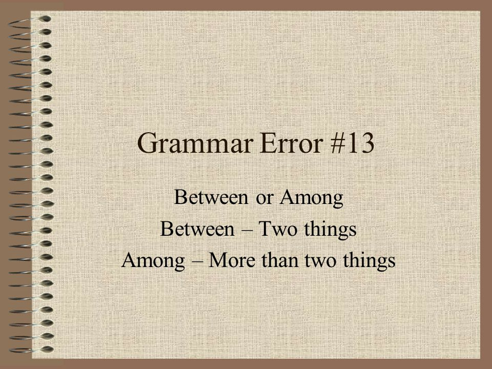 Grammar Error #13 Between or Among Between – Two things Among – More than two things
