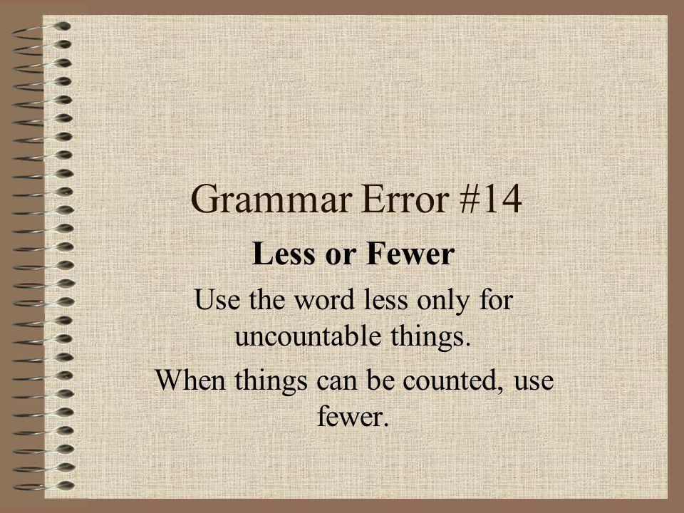 Grammar Error #14 Less or Fewer Use the word less only for uncountable things. When things can be counted, use fewer.