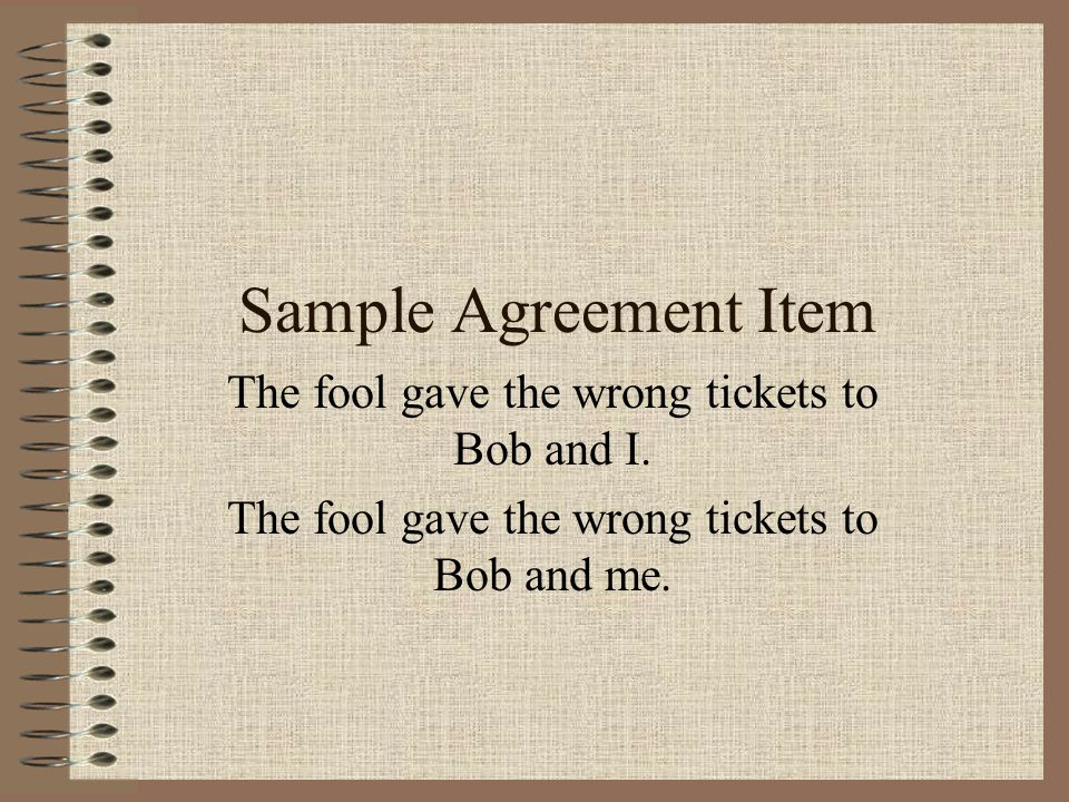 Sample Agreement Item The fool gave the wrong tickets to Bob and I.