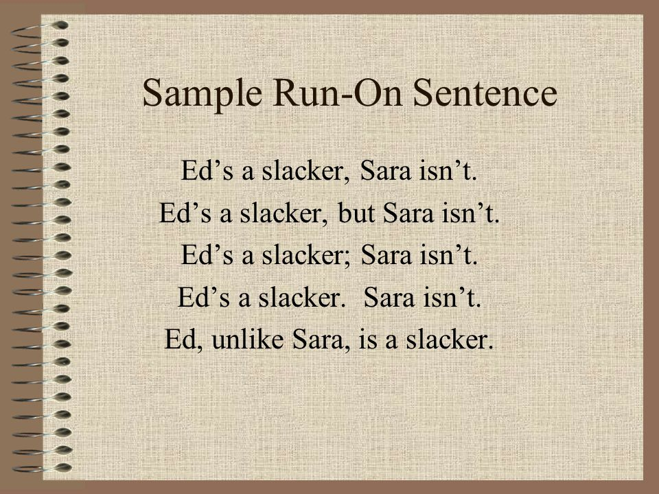 Sample Run-On Sentence Ed's a slacker, Sara isn't. Ed's a slacker, but Sara isn't. Ed's a slacker; Sara isn't. Ed's a slacker. Sara isn't. Ed, unlike