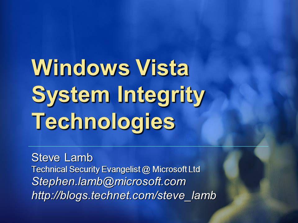 Windows Vista System Integrity Technologies Steve Lamb Technical Security Evangelist @ Microsoft Ltd Stephen.lamb@microsoft.comhttp://blogs.technet.com/steve_lamb