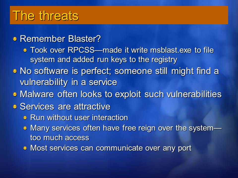 The threats Remember Blaster? Took over RPCSS—made it write msblast.exe to file system and added run keys to the registry No software is perfect; some