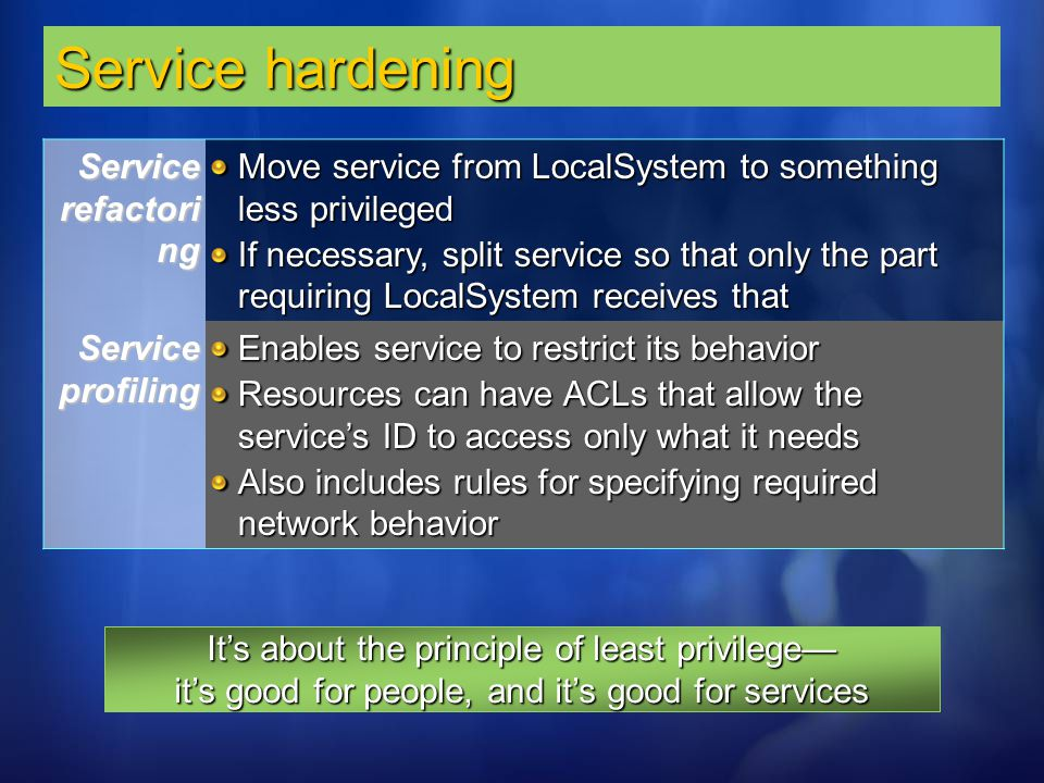 Service hardening Service refactori ng Move service from LocalSystem to something less privileged If necessary, split service so that only the part re