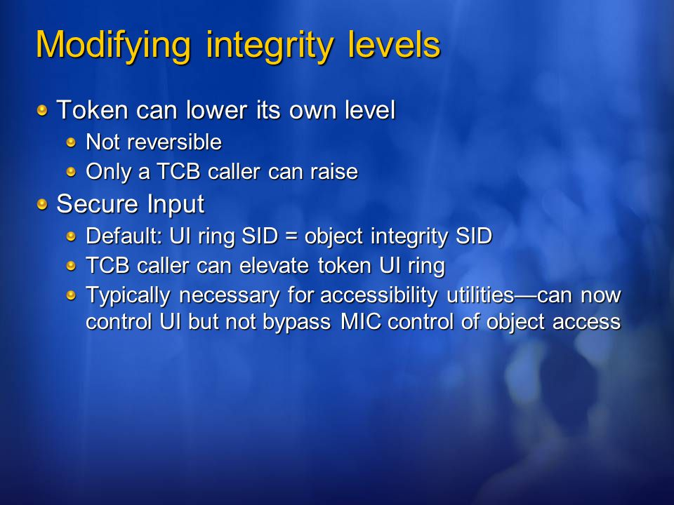 Modifying integrity levels Token can lower its own level Not reversible Only a TCB caller can raise Secure Input Default: UI ring SID = object integri