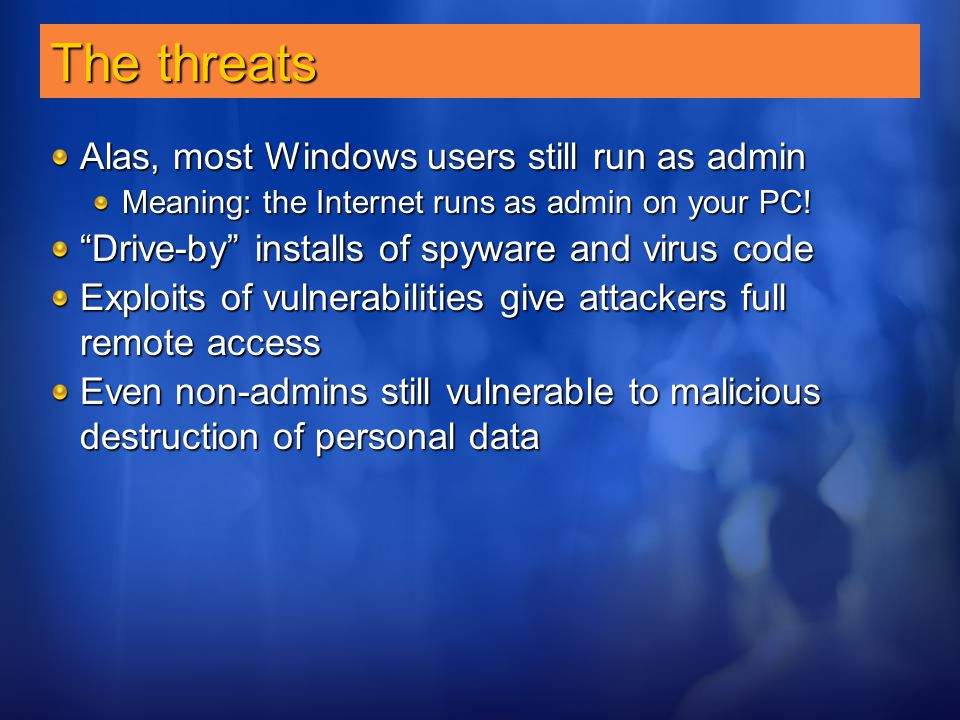 "The threats Alas, most Windows users still run as admin Meaning: the Internet runs as admin on your PC! ""Drive-by"" installs of spyware and virus code"