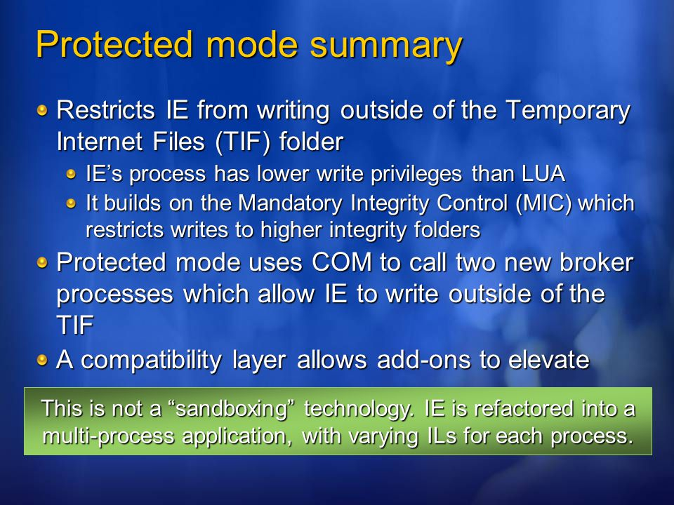 Protected mode summary Restricts IE from writing outside of the Temporary Internet Files (TIF) folder IE's process has lower write privileges than LUA