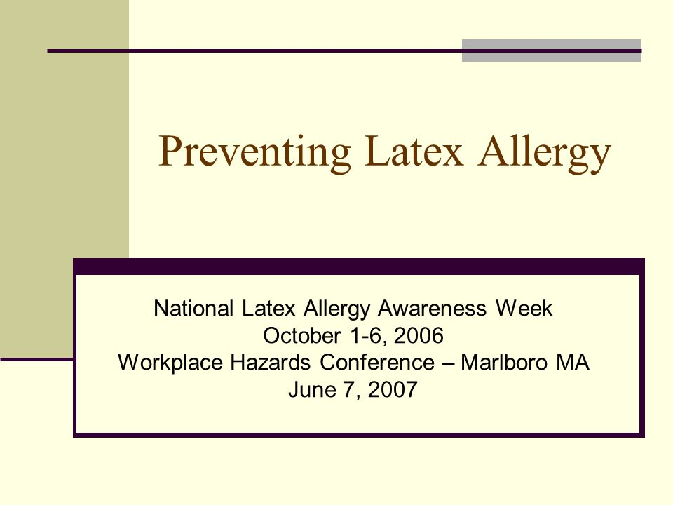 Preventing Latex Allergy National Latex Allergy Awareness Week October 1-6, 2006 Workplace Hazards Conference – Marlboro MA June 7, 2007