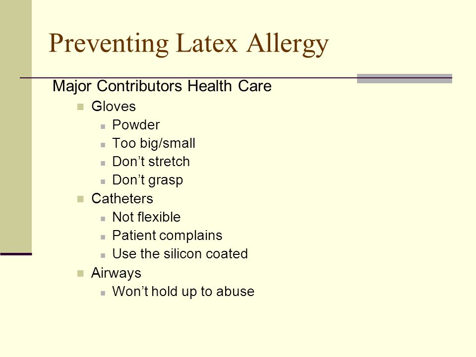 Preventing Latex Allergy Major Contributors Health Care Gloves Powder Too big/small Don't stretch Don't grasp Catheters Not flexible Patient complains Use the silicon coated Airways Won't hold up to abuse