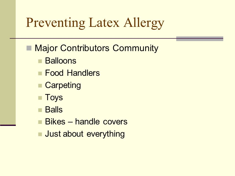 Preventing Latex Allergy Major Contributors Community Balloons Food Handlers Carpeting Toys Balls Bikes – handle covers Just about everything