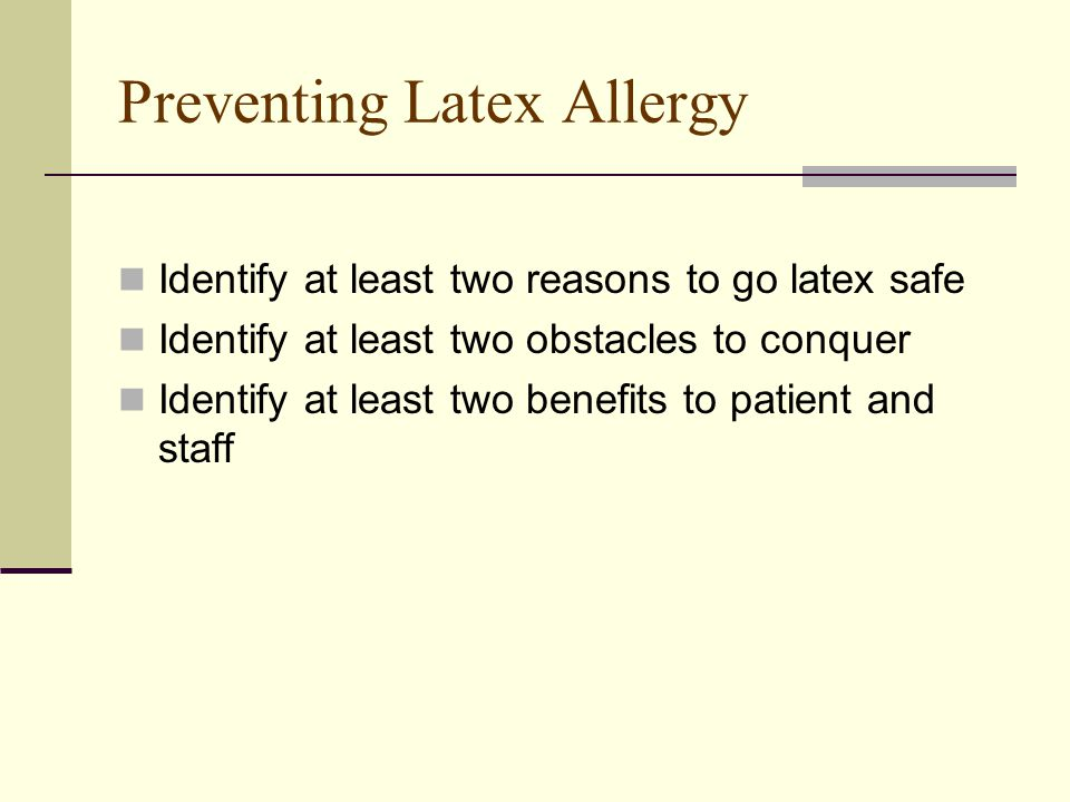 Preventing Latex Allergy Identify at least two reasons to go latex safe Identify at least two obstacles to conquer Identify at least two benefits to patient and staff