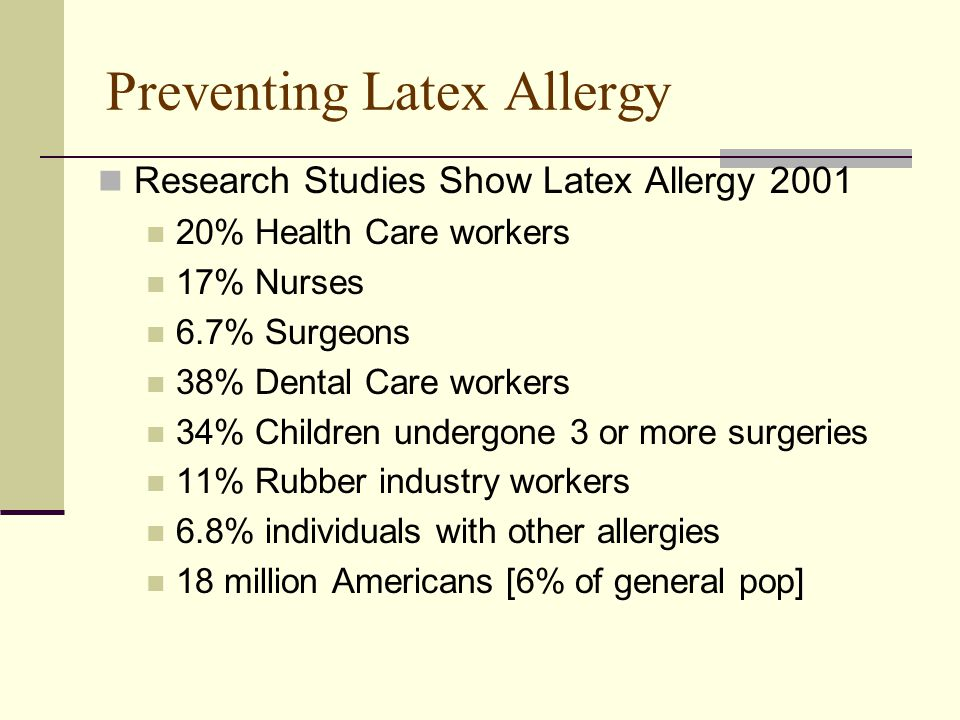Preventing Latex Allergy Research Studies Show Latex Allergy 2001 20% Health Care workers 17% Nurses 6.7% Surgeons 38% Dental Care workers 34% Children undergone 3 or more surgeries 11% Rubber industry workers 6.8% individuals with other allergies 18 million Americans [6% of general pop]