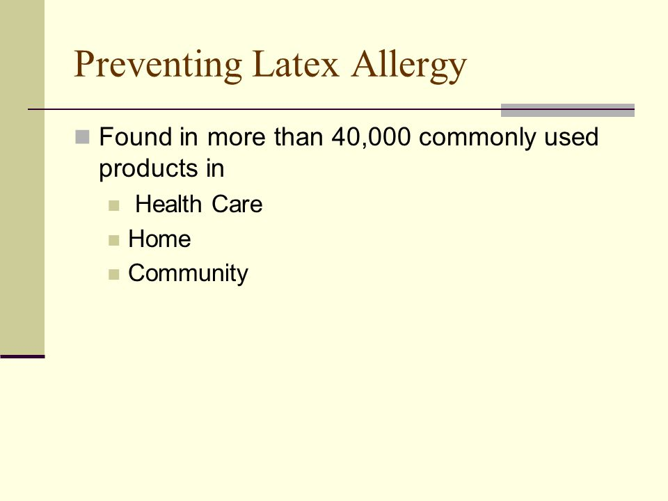 Preventing Latex Allergy Found in more than 40,000 commonly used products in Health Care Home Community