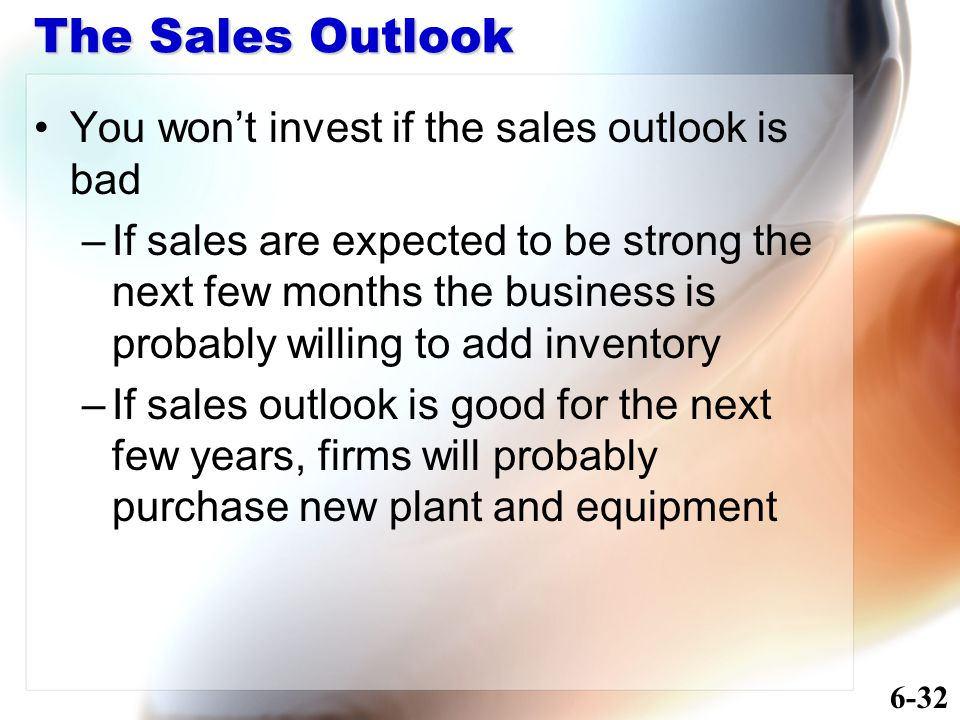The Sales Outlook You won't invest if the sales outlook is bad –If sales are expected to be strong the next few months the business is probably willing to add inventory –If sales outlook is good for the next few years, firms will probably purchase new plant and equipment 6-32