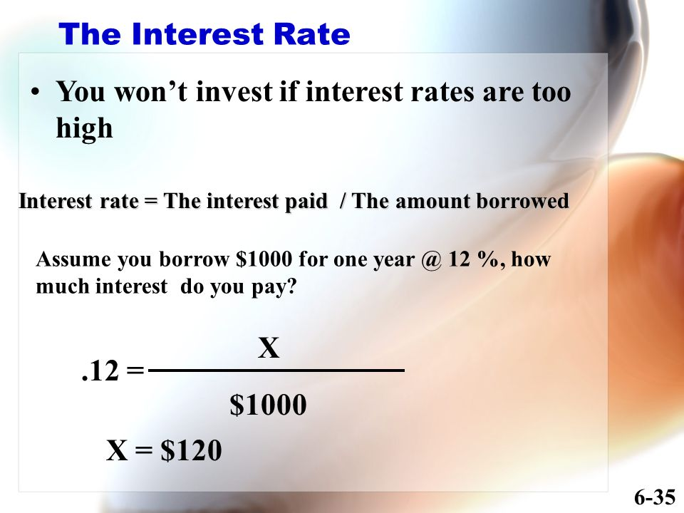 The Interest Rate You won't invest if interest rates are too high Interest rate = The interest paid / The amount borrowed Assume you borrow $1000 for one year @ 12 %, how much interest do you pay .12 = X $1000 X = $120 6-35
