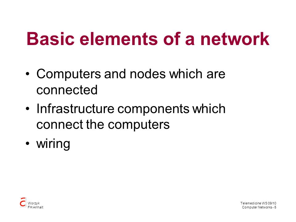 Telemedicine WS 09/10 Computer Networks - 5 Worzyk FH Anhalt Basic elements of a network Computers and nodes which are connected Infrastructure compon