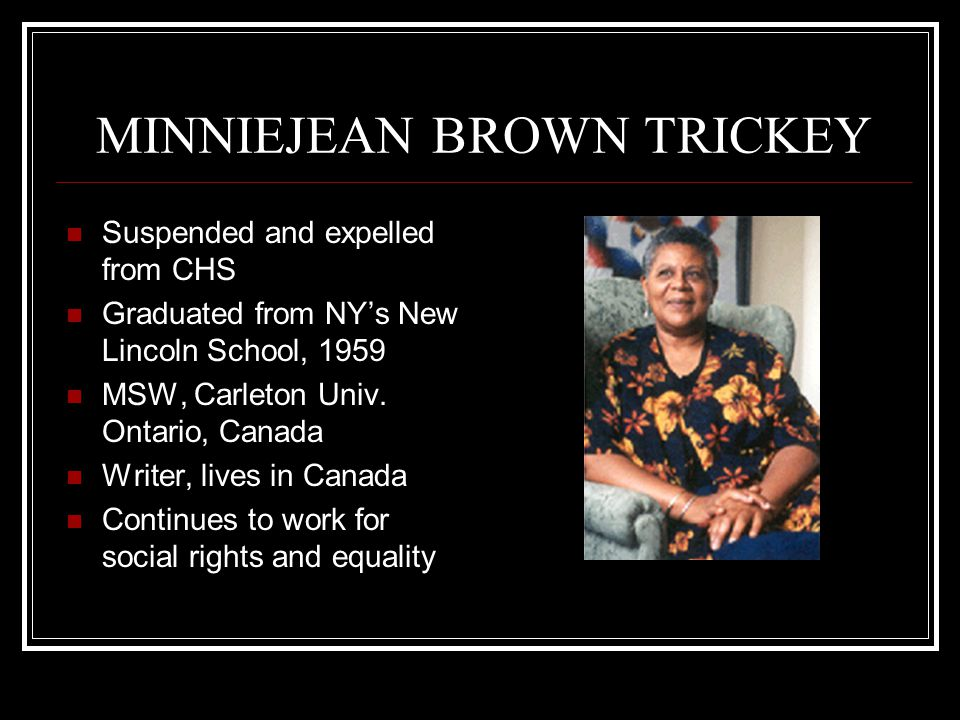 MINNIEJEAN BROWN TRICKEY Suspended and expelled from CHS Graduated from NY's New Lincoln School, 1959 MSW, Carleton Univ. Ontario, Canada Writer, live