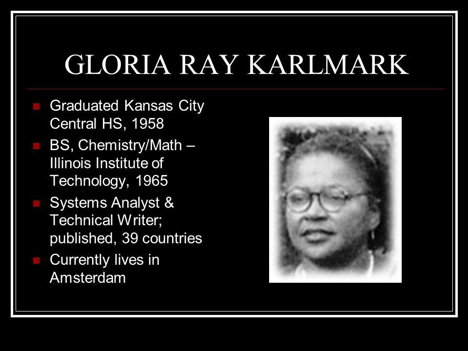 GLORIA RAY KARLMARK Graduated Kansas City Central HS, 1958 BS, Chemistry/Math – Illinois Institute of Technology, 1965 Systems Analyst & Technical Wri