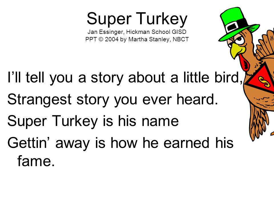 Super Turkey Jan Essinger, Hickman School GISD PPT © 2004 by Martha Stanley, NBCT I'll tell you a story about a little bird, Strangest story you ever