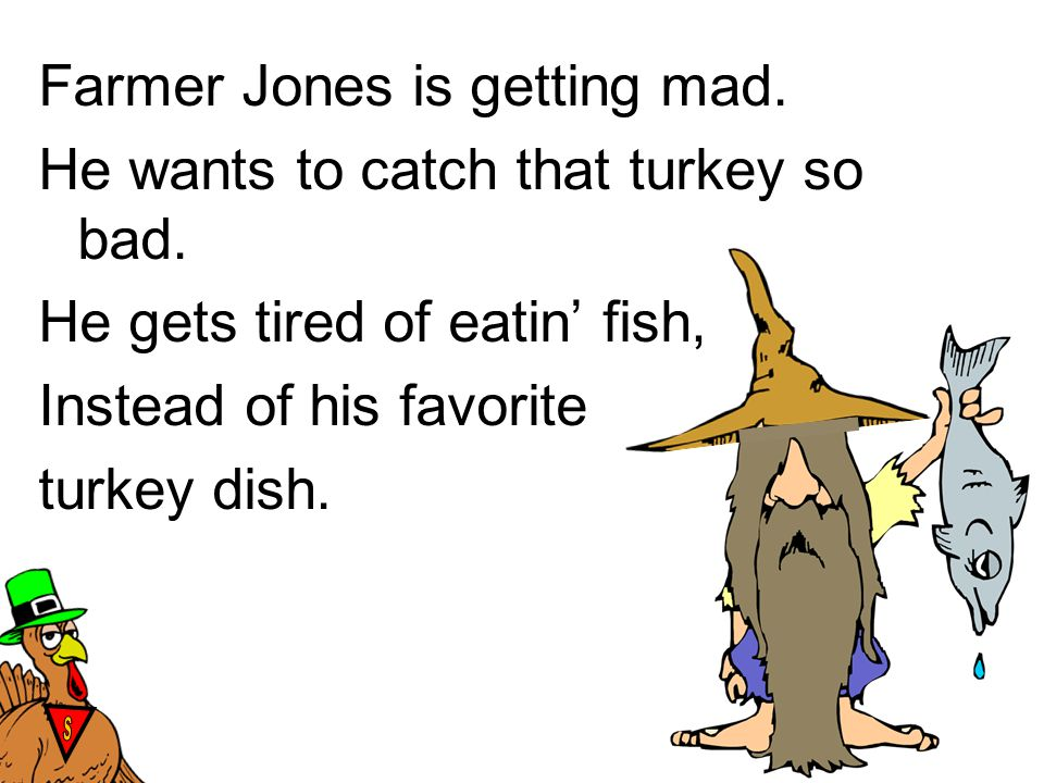 Farmer Jones is getting mad. He wants to catch that turkey so bad. He gets tired of eatin' fish, Instead of his favorite turkey dish. STST