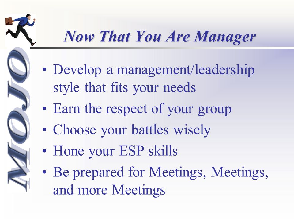 Now That You Are Manager Develop a management/leadership style that fits your needs Earn the respect of your group Choose your battles wisely Hone your ESP skills Be prepared for Meetings, Meetings, and more Meetings