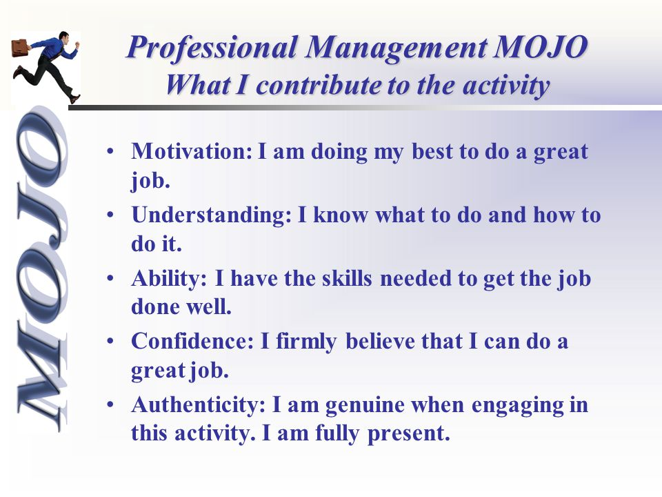 Professional Management MOJO What I contribute to the activity Motivation: I am doing my best to do a great job.