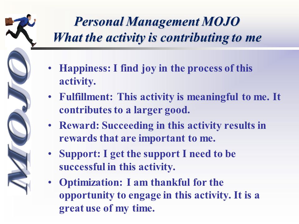 Personal Management MOJO What the activity is contributing to me Happiness: I find joy in the process of this activity. Fulfillment: This activity is