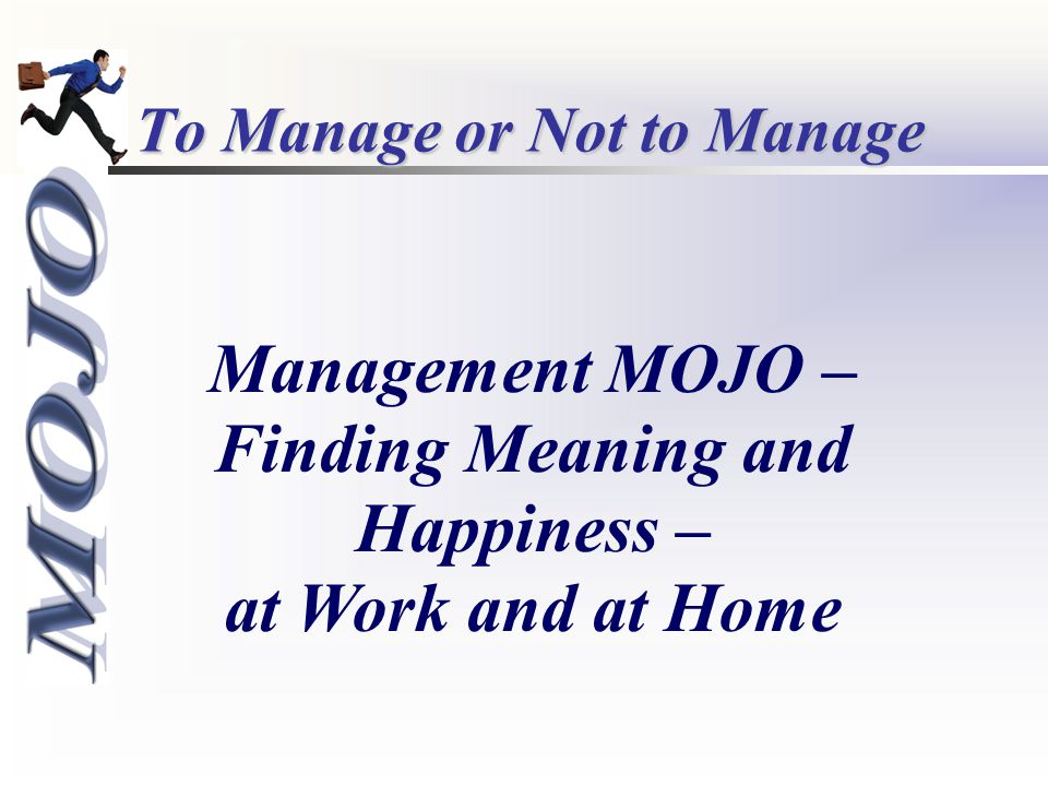 To Manage or Not to Manage Management MOJO – Finding Meaning and Happiness – at Work and at Home