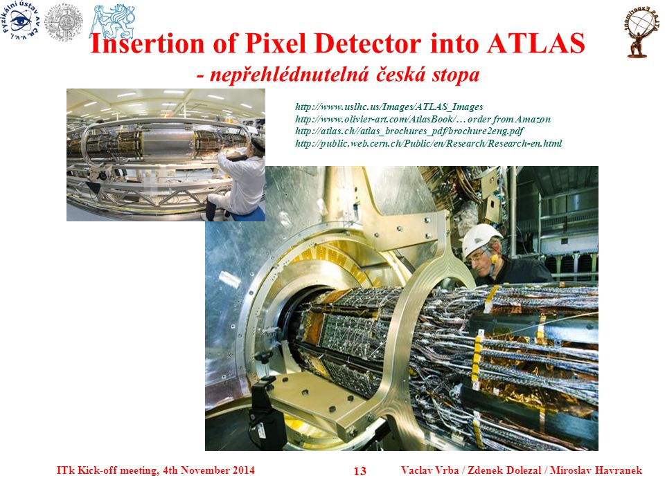 Insertion of Pixel Detector into ATLAS - nepřehlédnutelná česká stopa ITk Kick-off meeting, 4th November 2014Vaclav Vrba / Zdenek Dolezal / Miroslav Havranek 13 http://www.uslhc.us/Images/ATLAS_Images http://www.olivier-art.com/AtlasBook/… order from Amazon http://atlas.ch//atlas_brochures_pdf/brochure2eng.pdf http://public.web.cern.ch/Public/en/Research/Research-en.html