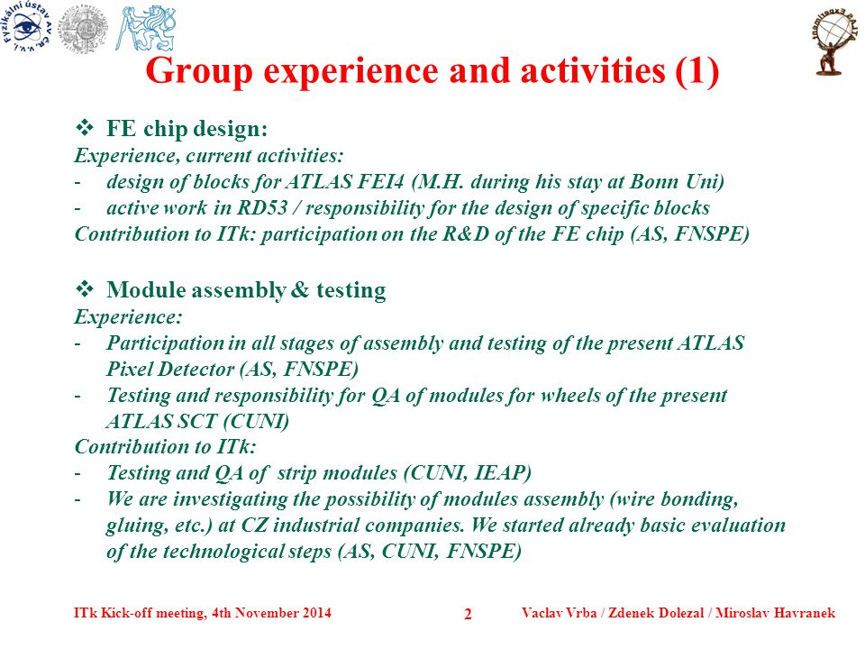 Group experience and activities (1) ITk Kick-off meeting, 4th November 2014Vaclav Vrba / Zdenek Dolezal / Miroslav Havranek 2  FE chip design: Experience, current activities: -design of blocks for ATLAS FEI4 (M.H.