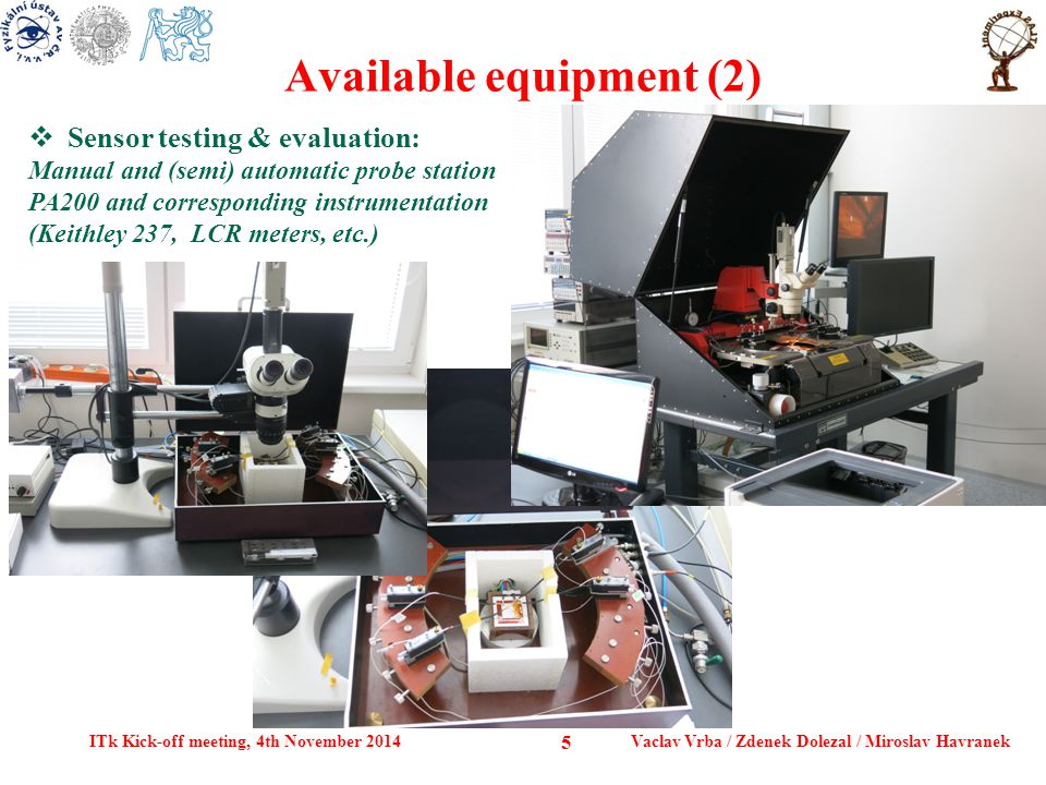 Available equipment (2) ITk Kick-off meeting, 4th November 2014Vaclav Vrba / Zdenek Dolezal / Miroslav Havranek 5  Sensor testing & evaluation: Manual and (semi) automatic probe station PA200 and corresponding instrumentation (Keithley 237, LCR meters, etc.)