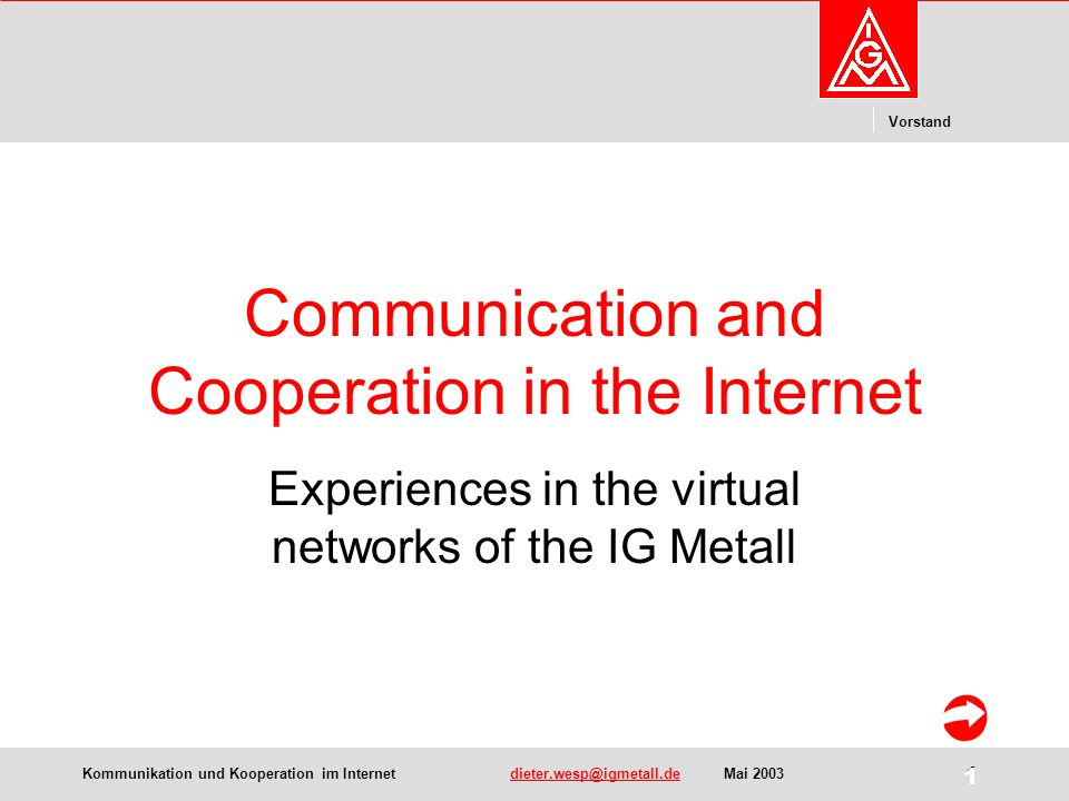 Kommunikation und Kooperation im Internetdieter.wesp@igmetall.deMai 2003dieter.wesp@igmetall.de 1 Vorstand 1 Communication and Cooperation in the Inte