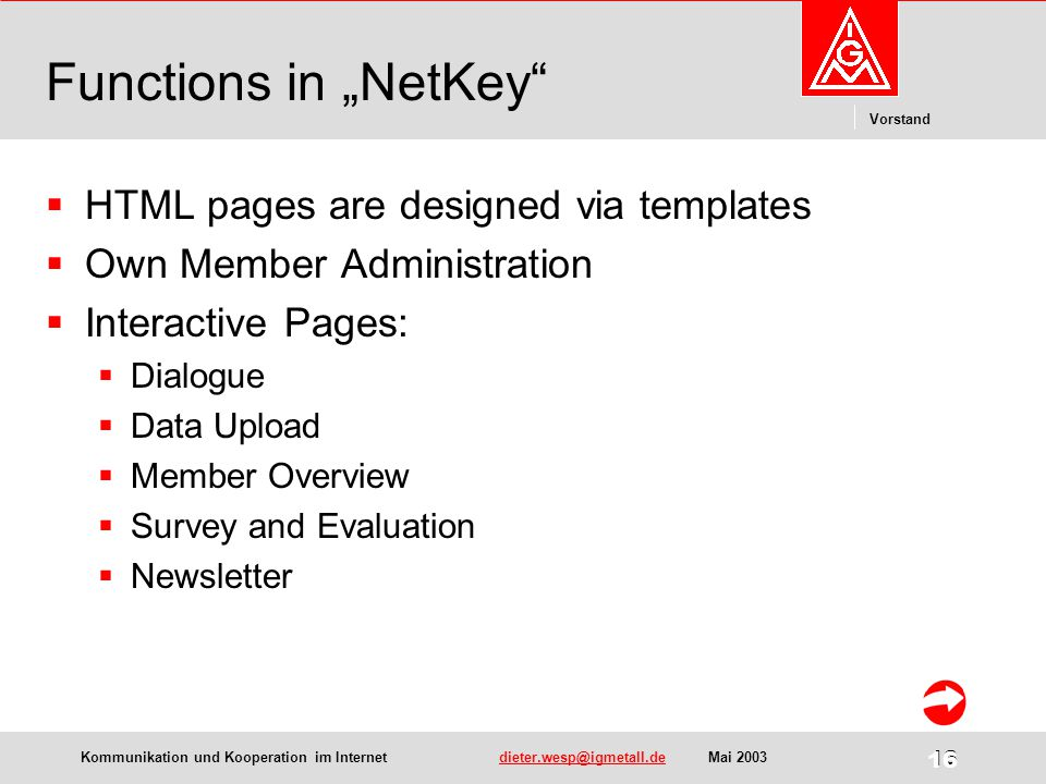 "Kommunikation und Kooperation im Internetdieter.wesp@igmetall.deMai 2003dieter.wesp@igmetall.de 16 Vorstand 16 Functions in ""NetKey  HTML pages are designed via templates  Own Member Administration  Interactive Pages:  Dialogue  Data Upload  Member Overview  Survey and Evaluation  Newsletter"