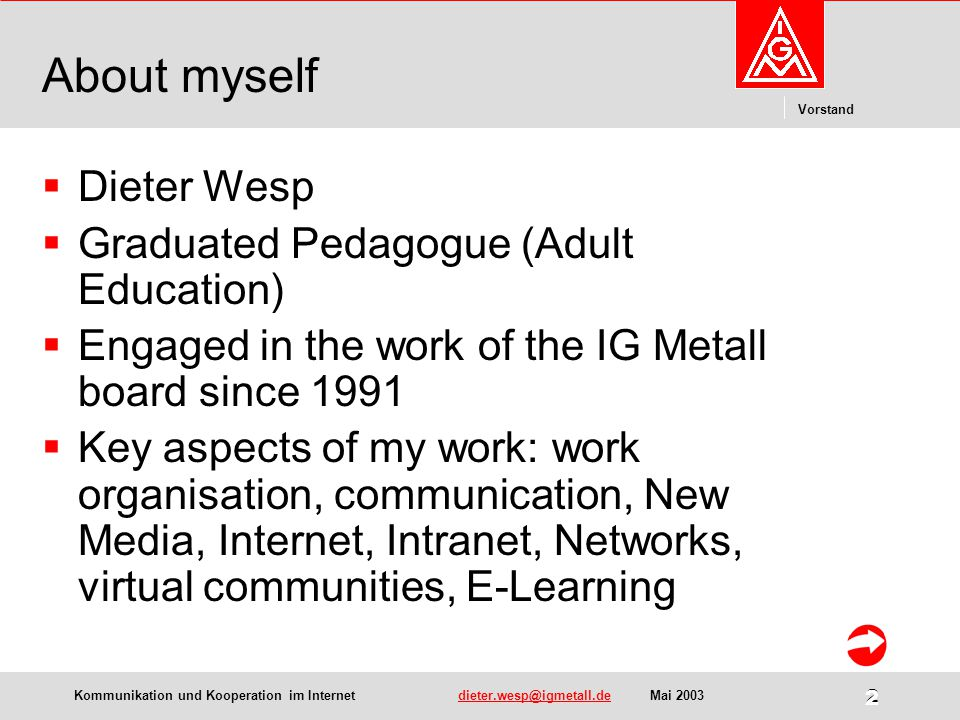 Kommunikation und Kooperation im Internetdieter.wesp@igmetall.deMai 2003dieter.wesp@igmetall.de 2 Vorstand 2 About myself  Dieter Wesp  Graduated Pedagogue (Adult Education)  Engaged in the work of the IG Metall board since 1991  Key aspects of my work: work organisation, communication, New Media, Internet, Intranet, Networks, virtual communities, E-Learning